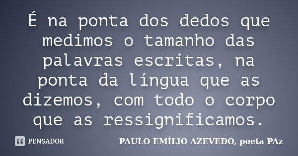 É na ponta dos dedos que medimos o tamanho das palavras escritas, na ponta da língua que as dizemos, com todo o corpo que as ressignificamos.... Frase de PAULO EMÍLIO AZEVEDO, poeta PAz.