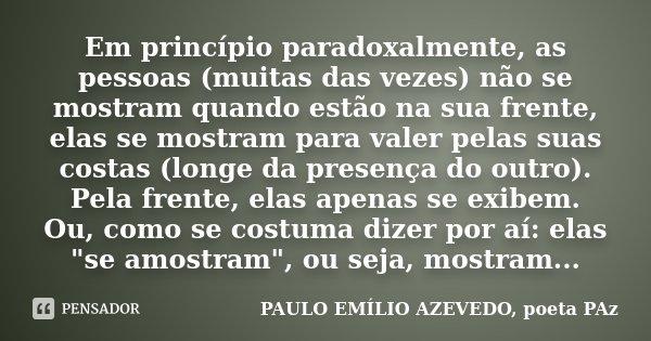 Em princípio paradoxalmente, as pessoas (muitas das vezes) não se mostram quando estão na sua frente, elas se mostram para valer pelas suas costas (longe da pre... Frase de PAULO EMÍLIO AZEVEDO, poeta PAz.