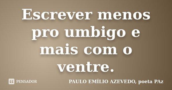 Escrever menos pro umbigo e mais com o ventre.... Frase de PAULO EMÍLIO AZEVEDO, poeta PAz.