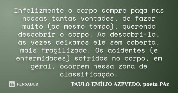 Infelizmente o corpo sempre paga nas nossas tantas vontades, de fazer muito (ao mesmo tempo), querendo descobrir o corpo. Ao descobri-lo, às vezes deixamos ele ... Frase de PAULO EMÍLIO AZEVEDO, poeta PAz.
