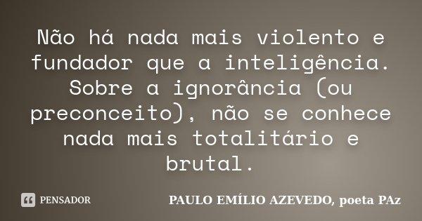 Não há nada mais violento e fundador que a inteligência. Sobre a ignorância (ou preconceito), não se conhece nada mais totalitário e brutal.... Frase de PAULO EMÍLIO AZEVEDO, poeta PAz.