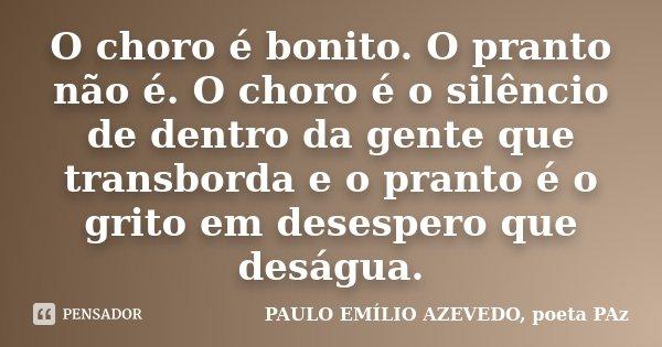 O choro é bonito. O pranto não é. O choro é o silêncio de dentro da gente que transborda e o pranto é o grito em desespero que deságua.... Frase de PAULO EMÍLIO AZEVEDO, poeta PAz.