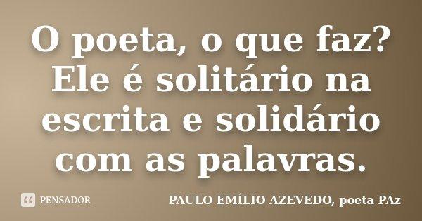 O poeta, o que faz? Ele é solitário na escrita e solidário com as palavras.... Frase de PAULO EMÍLIO AZEVEDO, poeta PAz.