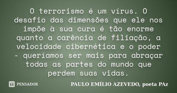 O terrorismo é um vírus. O desafio das dimensões que ele nos impõe à sua cura é tão enorme quanto a carência de filiação, a velocidade cibernética e o poder - q... Frase de PAULO EMÍLIO AZEVEDO, poeta PAz.