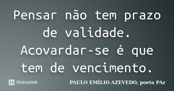 Pensar não tem prazo de validade. Acovardar-se é que tem de vencimento.... Frase de PAULO EMÍLIO AZEVEDO, poeta PAz.