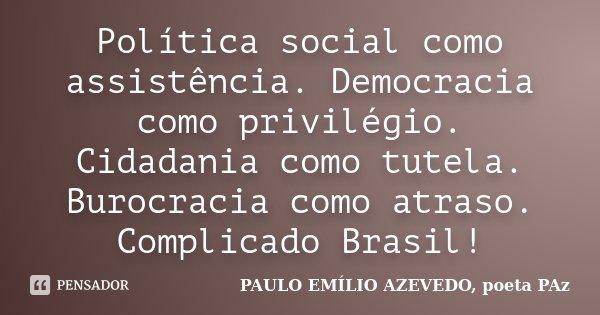 Política social como assistência. Democracia como privilégio. Cidadania como tutela. Burocracia como atraso. Complicado Brasil!... Frase de PAULO EMÍLIO AZEVEDO, poeta PAz.