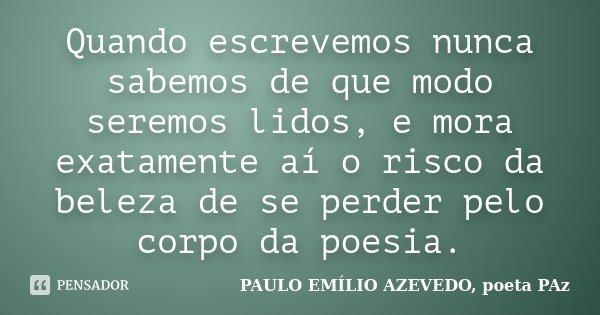 Quando escrevemos nunca sabemos de que modo seremos lidos, e mora exatamente aí o risco da beleza de se perder pelo corpo da poesia.... Frase de PAULO EMÍLIO AZEVEDO, poeta PAz.