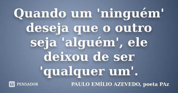 Quando um 'ninguém' deseja que o outro seja 'alguém', ele deixou de ser 'qualquer um'.... Frase de PAULO EMÍLIO AZEVEDO, poeta PAz.