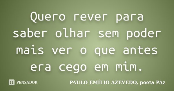 Quero rever para saber olhar sem poder mais ver o que antes era cego em mim.... Frase de PAULO EMÍLIO AZEVEDO, poeta PAz.