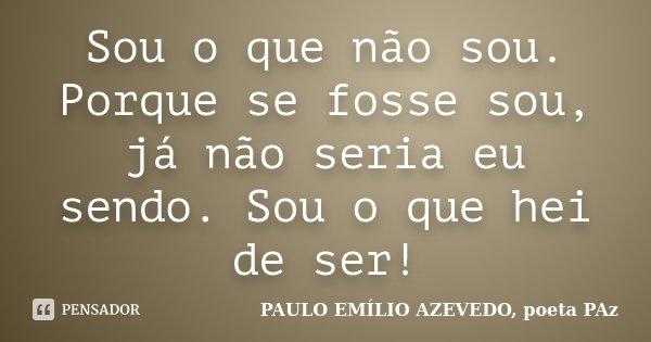 Sou o que não sou. Porque se fosse sou, já não seria eu sendo. Sou o que hei de ser!... Frase de PAULO EMÍLIO AZEVEDO, poeta PAz.