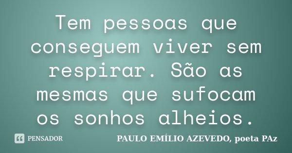 Tem pessoas que conseguem viver sem respirar. São as mesmas que sufocam os sonhos alheios.... Frase de PAULO EMÍLIO AZEVEDO, poeta PAz.