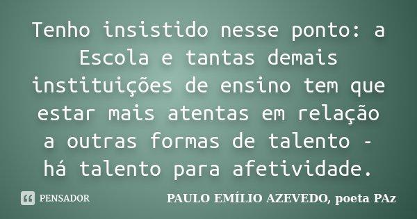 Tenho insistido nesse ponto: a Escola e tantas demais instituições de ensino tem que estar mais atentas em relação a outras formas de talento - há talento para ... Frase de PAULO EMÍLIO AZEVEDO, poeta PAz.
