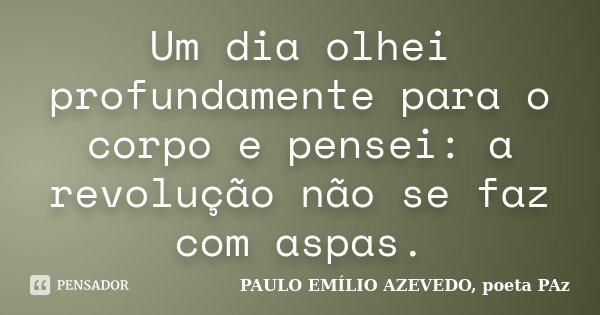 Um dia olhei profundamente para o corpo e pensei: a revolução não se faz com aspas.... Frase de PAULO EMÍLIO AZEVEDO, poeta PAz.