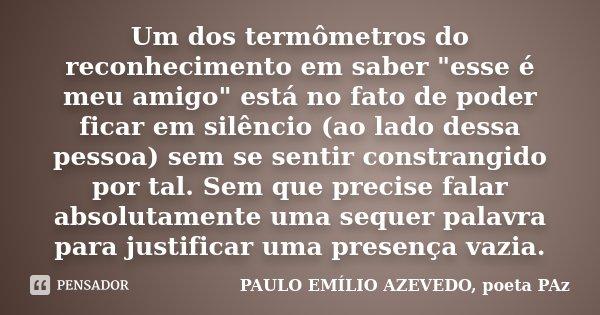 """Um dos termômetros do reconhecimento em saber """"esse é meu amigo"""" está no fato de poder ficar em silêncio (ao lado dessa pessoa) sem se sentir constran... Frase de PAULO EMÍLIO AZEVEDO, poeta PAz."""