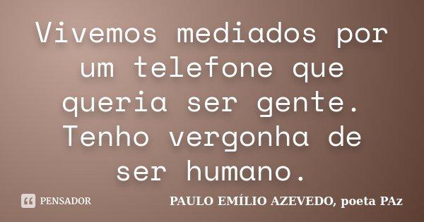 Vivemos mediados por um telefone que queria ser gente. Tenho vergonha de ser humano.... Frase de PAULO EMÍLIO AZEVEDO, poeta PAz.