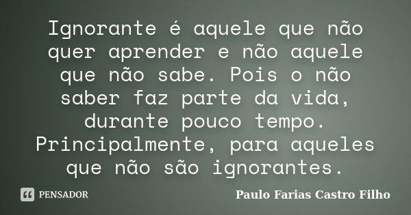 Ignorante é Aquele Que Não Quer... PAULO FARIAS CASTRO FILHO