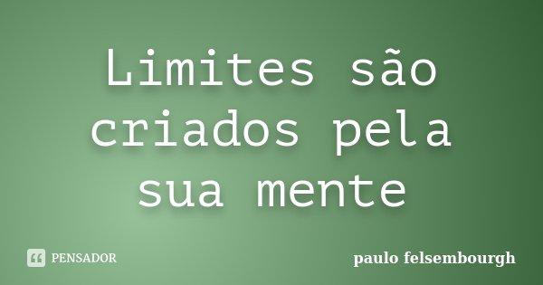 Limites são criados pela sua mente... Frase de Paulo felsembourgh.