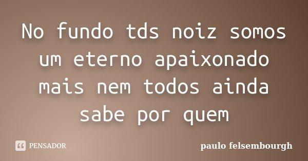 No fundo tds noiz somos um eterno apaixonado mais nem todos ainda sabe por quem... Frase de Paulo Felsembourgh.
