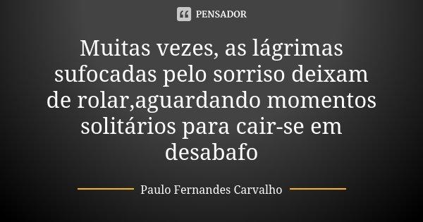 Muitas vezes, as lágrimas sufocadas pelo sorriso deixam de rolar,aguardando momentos solitários para cair-se em desabafo... Frase de Paulo Fernandes Carvalho.