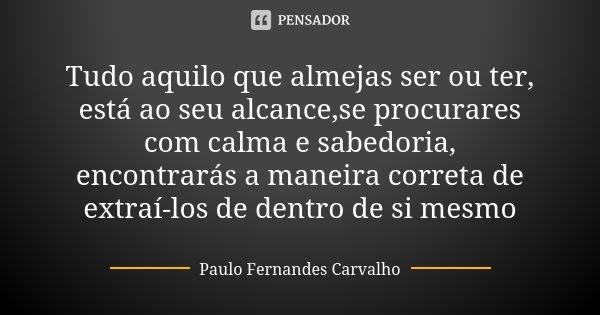 Tudo aquilo que almejas ser ou ter, está ao seu alcance,se procurares com calma e sabedoria, encontrarás a maneira correta de extraí-los de dentro de si mesmo... Frase de Paulo Fernandes Carvalho.