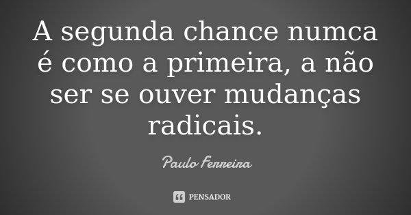 A segunda chance numca é como a primeira, a não ser se ouver mudanças radicais.... Frase de Paulo Ferreira.