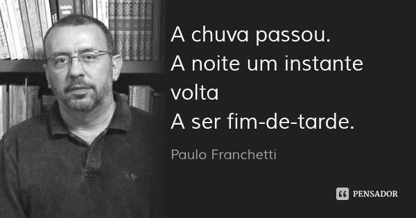 A chuva passou. A noite um instante volta A ser fim-de-tarde.... Frase de Paulo Franchetti.