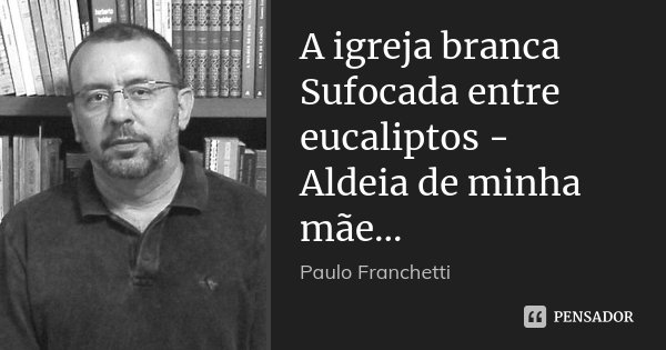 A igreja branca Sufocada entre eucaliptos - Aldeia de minha mãe...... Frase de Paulo Franchetti.