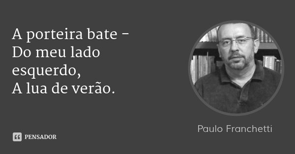 A porteira bate - Do meu lado esquerdo, A lua de verão.... Frase de Paulo Franchetti.