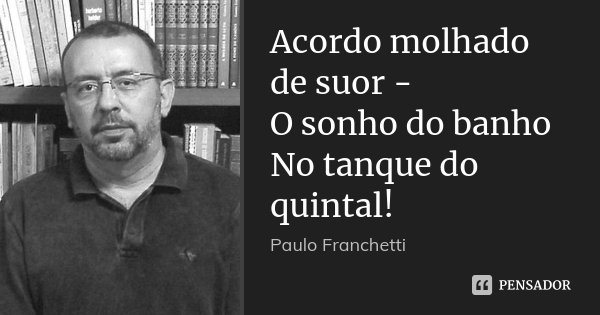 Acordo molhado de suor - O sonho do banho No tanque do quintal!... Frase de Paulo Franchetti.