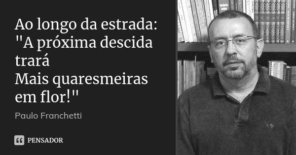 """Ao longo da estrada: """"A próxima descida trará Mais quaresmeiras em flor!""""... Frase de Paulo Franchetti."""