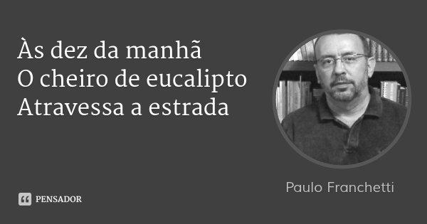 Às dez da manhã O cheiro de eucalipto Atravessa a estrada... Frase de Paulo Franchetti.