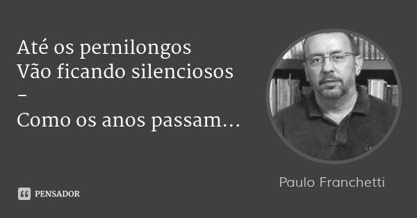 Até os pernilongos Vão ficando silenciosos - Como os anos passam...... Frase de Paulo Franchetti.