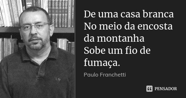 De uma casa branca No meio da encosta da montanha Sobe um fio de fumaça.... Frase de Paulo Franchetti.