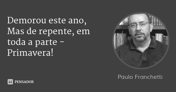 Demorou este ano, Mas de repente, em toda a parte - Primavera!... Frase de Paulo Franchetti.