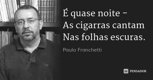 É quase noite - As cigarras cantam Nas folhas escuras.... Frase de Paulo Franchetti.