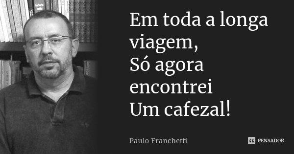 Em toda a longa viagem, Só agora encontrei Um cafezal!... Frase de Paulo Franchetti.