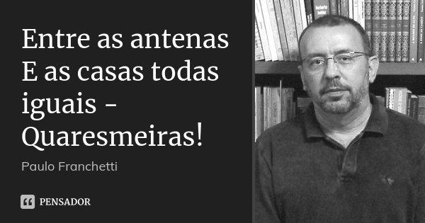 Entre as antenas E as casas todas iguais - Quaresmeiras!... Frase de Paulo Franchetti.