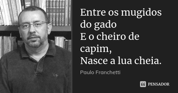 Entre os mugidos do gado E o cheiro de capim, Nasce a lua cheia.... Frase de Paulo Franchetti.