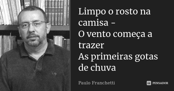 Limpo o rosto na camisa - O vento começa a trazer As primeiras gotas de chuva... Frase de Paulo Franchetti.
