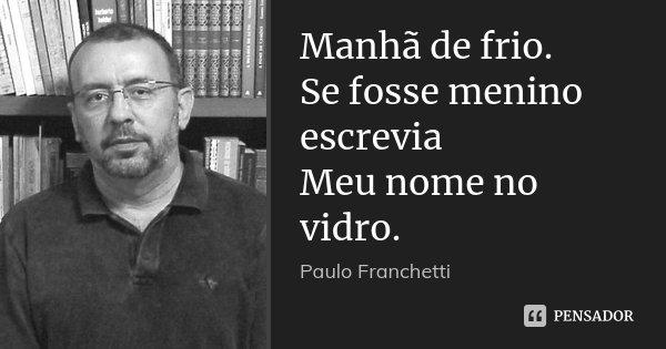 Manhã de frio. Se fosse menino escrevia Meu nome no vidro.... Frase de Paulo Franchetti.