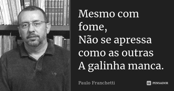 Mesmo com fome, Não se apressa como as outras A galinha manca.... Frase de Paulo Franchetti.