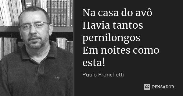 Na casa do avô Havia tantos pernilongos Em noites como esta!... Frase de Paulo Franchetti.