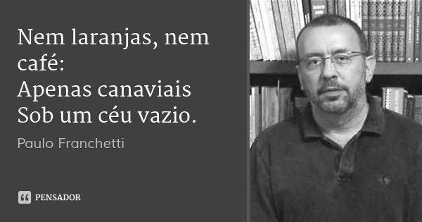 Nem laranjas, nem café: Apenas canaviais Sob um céu vazio.... Frase de Paulo Franchetti.