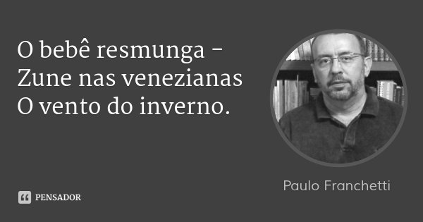 O bebê resmunga - Zune nas venezianas O vento do inverno.... Frase de Paulo Franchetti.