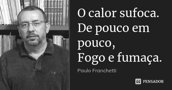 O calor sufoca. De pouco em pouco, Fogo e fumaça.... Frase de Paulo Franchetti.