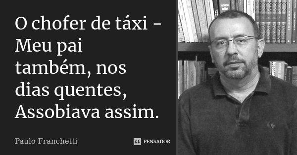 O chofer de táxi - Meu pai também, nos dias quentes, Assobiava assim.... Frase de Paulo Franchetti.