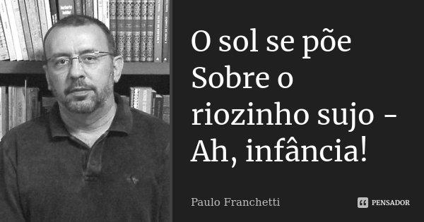 O sol se põe Sobre o riozinho sujo - Ah, infância!... Frase de Paulo Franchetti.