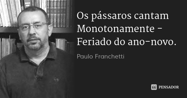 Os pássaros cantam Monotonamente - Feriado do ano-novo.... Frase de Paulo Franchetti.