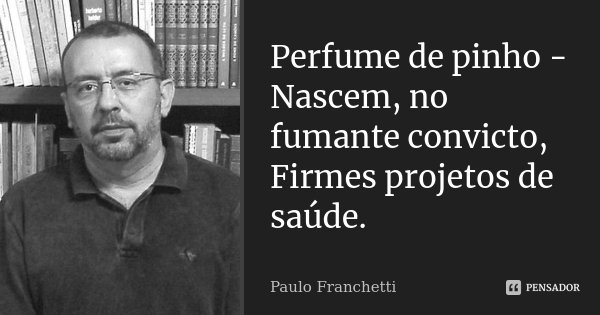 Perfume de pinho - Nascem, no fumante convicto, Firmes projetos de saúde.... Frase de Paulo Franchetti.