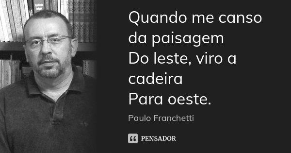 Quando me canso da paisagem Do leste, viro a cadeira Para oeste.... Frase de Paulo Franchetti.